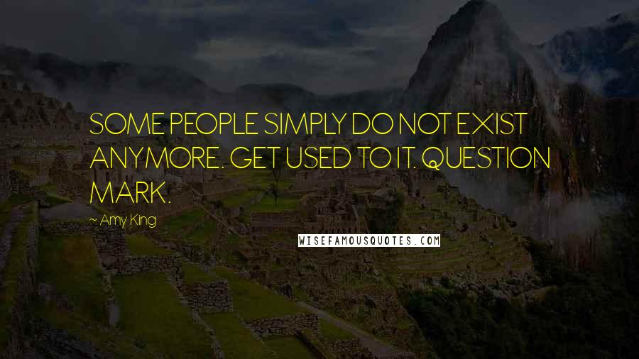 Amy King quotes: SOME PEOPLE SIMPLY DO NOT EXIST ANYMORE. GET USED TO IT. QUESTION MARK.