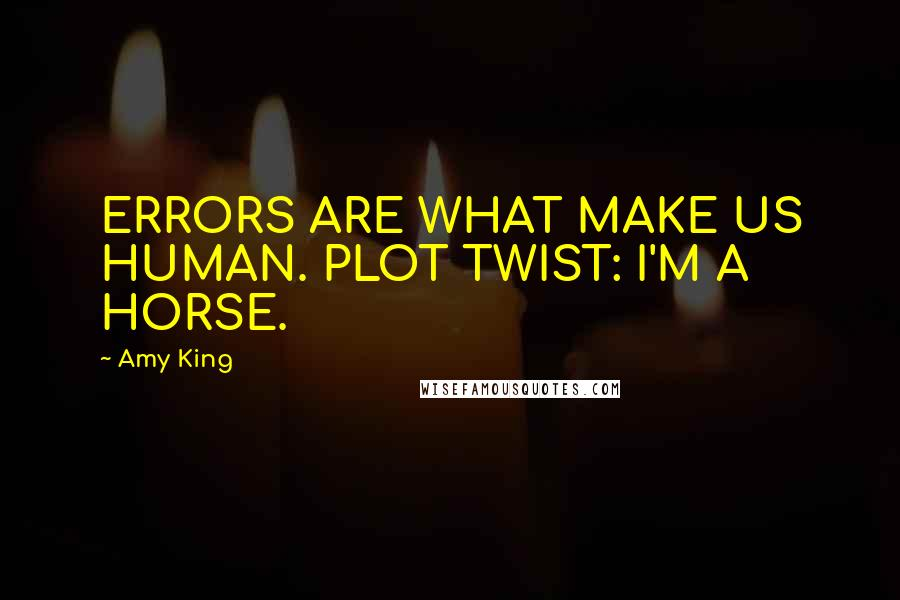 Amy King quotes: ERRORS ARE WHAT MAKE US HUMAN. PLOT TWIST: I'M A HORSE.