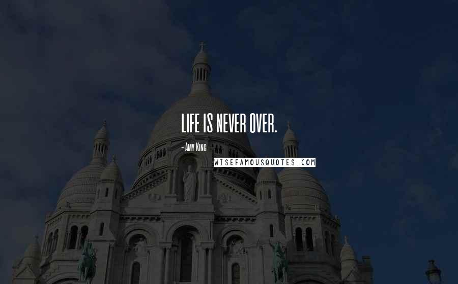 Amy King quotes: LIFE IS NEVER OVER.
