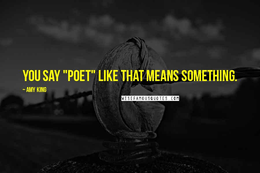 "Amy King quotes: YOU SAY ""POET"" LIKE THAT MEANS SOMETHING."