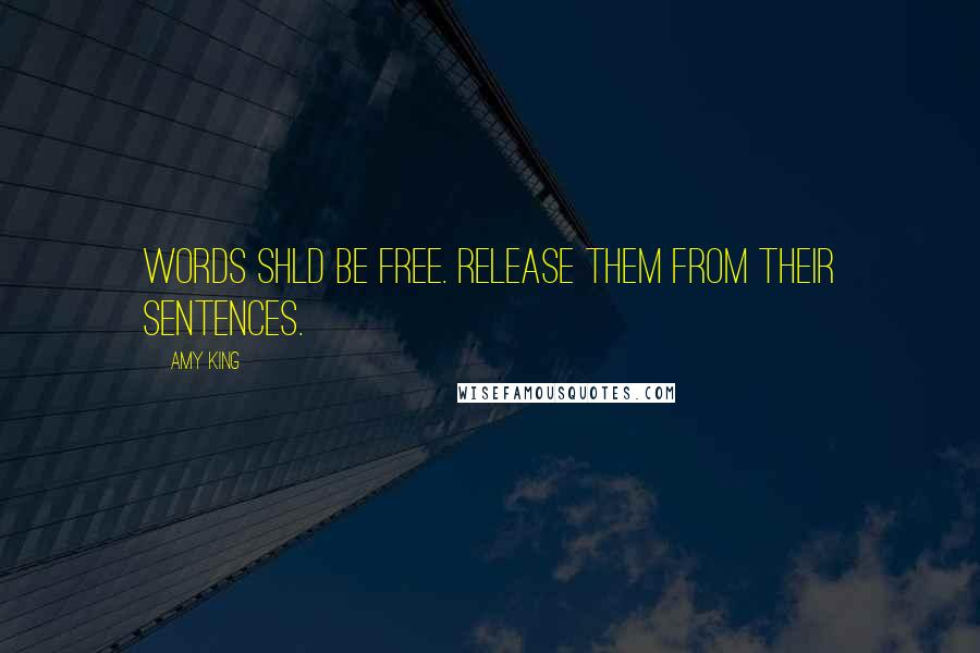 Amy King quotes: WORDS SHLD BE FREE. RELEASE THEM FROM THEIR SENTENCES.