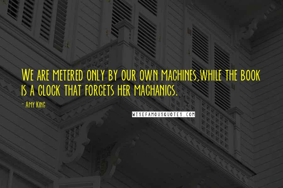 Amy King quotes: We are metered only by our own machines,while the book is a clock that forgets her machanics.