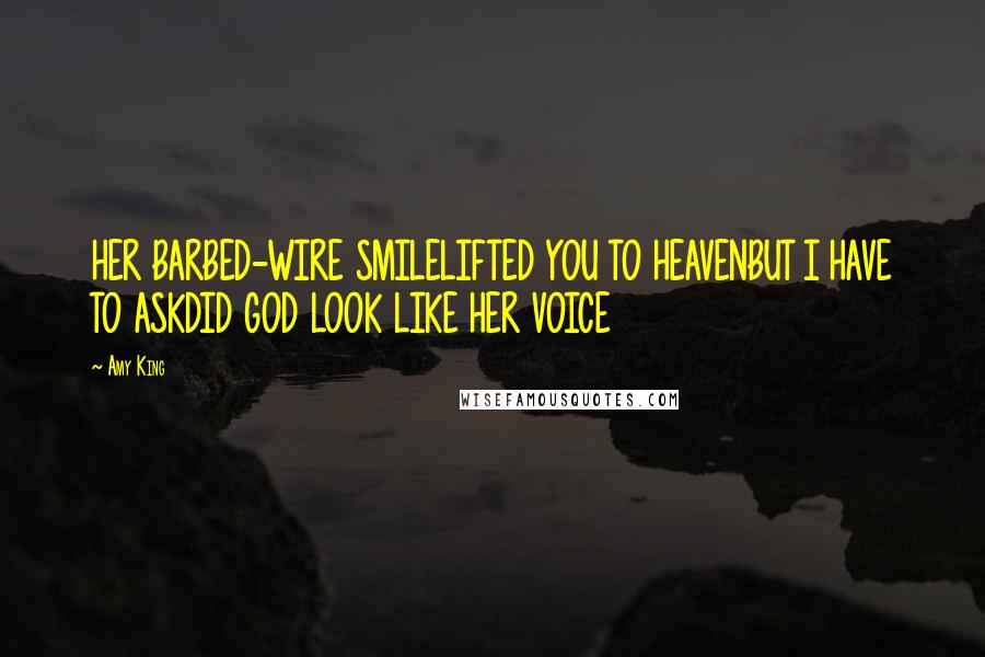 Amy King quotes: HER BARBED-WIRE SMILELIFTED YOU TO HEAVENBUT I HAVE TO ASKDID GOD LOOK LIKE HER VOICE