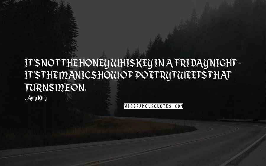 Amy King quotes: IT'S NOT THE HONEY WHISKEY IN A FRIDAY NIGHT - IT'S THE MANIC SHOW OF POETRY TWEETS THAT TURNS ME ON.