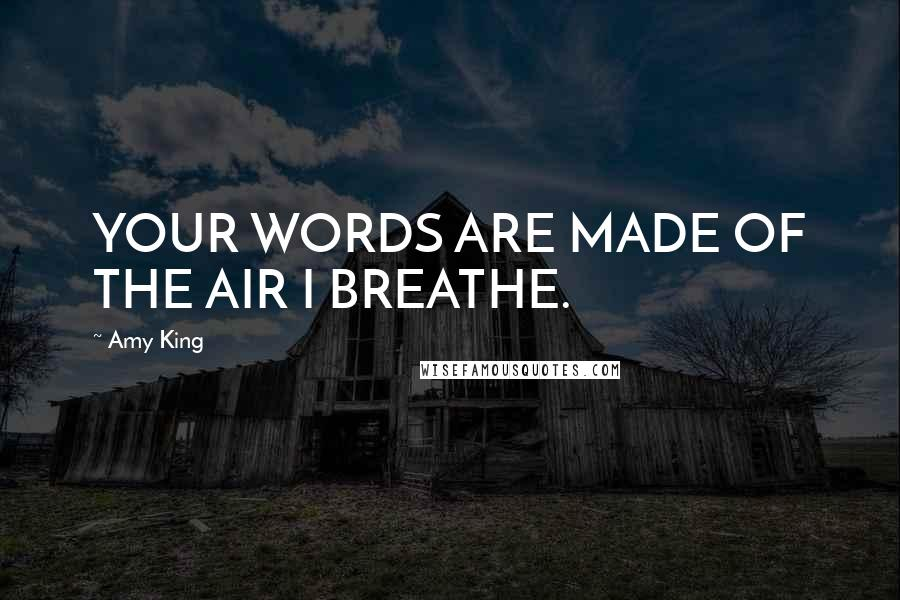 Amy King quotes: YOUR WORDS ARE MADE OF THE AIR I BREATHE.