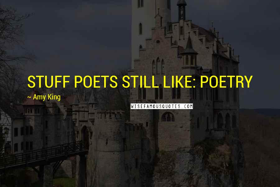 Amy King quotes: STUFF POETS STILL LIKE: POETRY