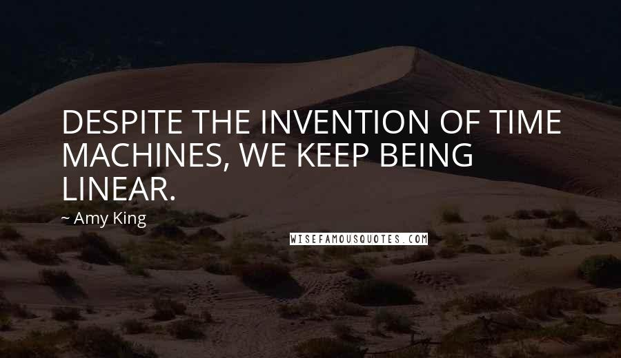 Amy King quotes: DESPITE THE INVENTION OF TIME MACHINES, WE KEEP BEING LINEAR.