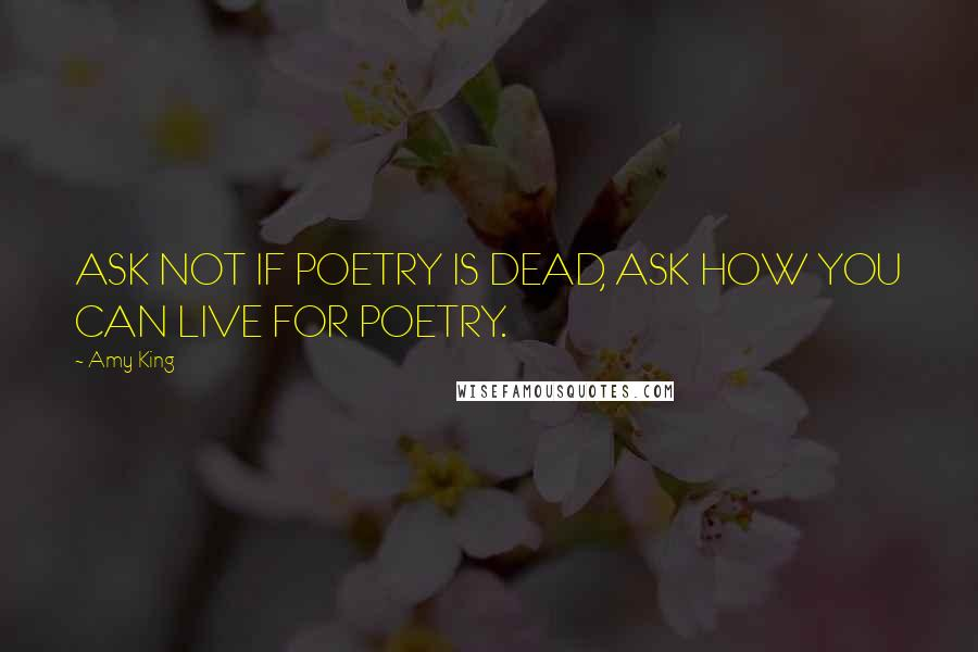 Amy King quotes: ASK NOT IF POETRY IS DEAD, ASK HOW YOU CAN LIVE FOR POETRY.