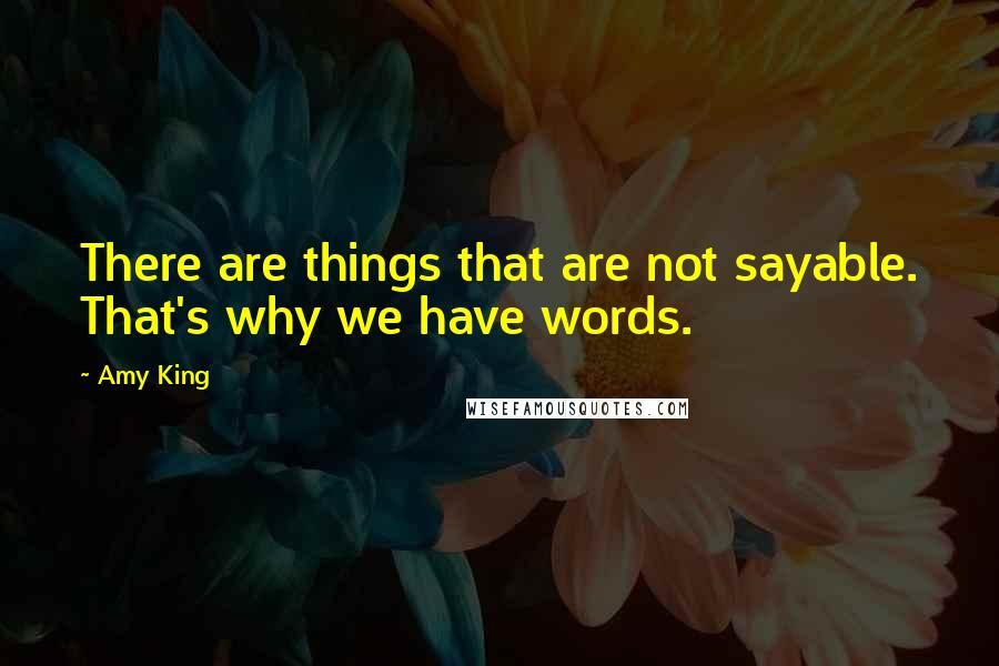 Amy King quotes: There are things that are not sayable. That's why we have words.
