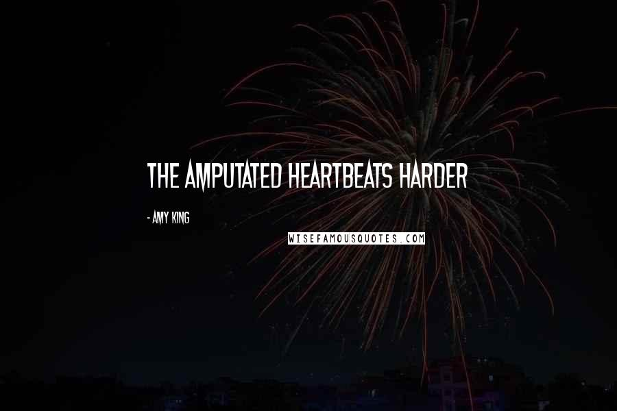 Amy King quotes: THE AMPUTATED HEARTBEATS HARDER