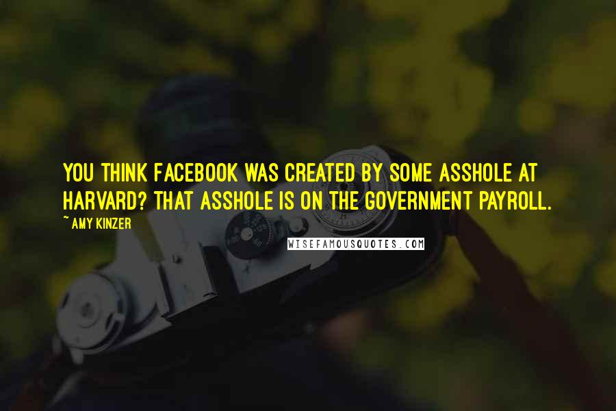 Amy Kinzer quotes: You think Facebook was created by some asshole at Harvard? That asshole is on the government payroll.