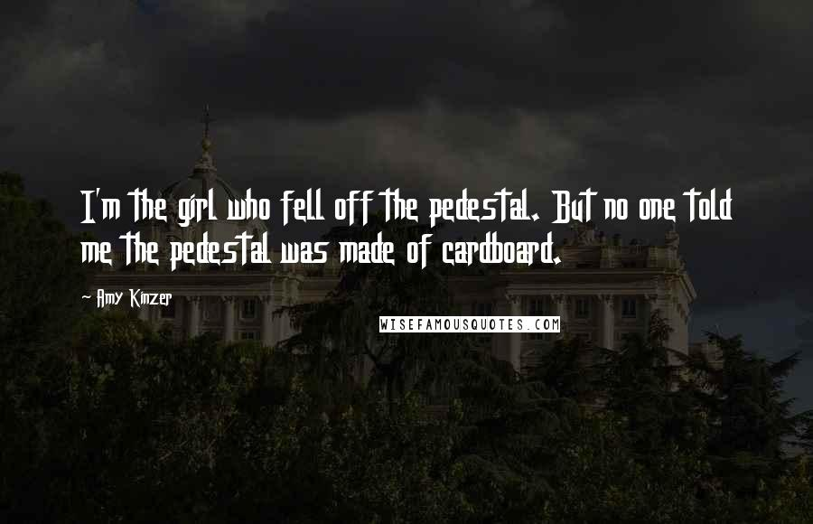 Amy Kinzer quotes: I'm the girl who fell off the pedestal. But no one told me the pedestal was made of cardboard.