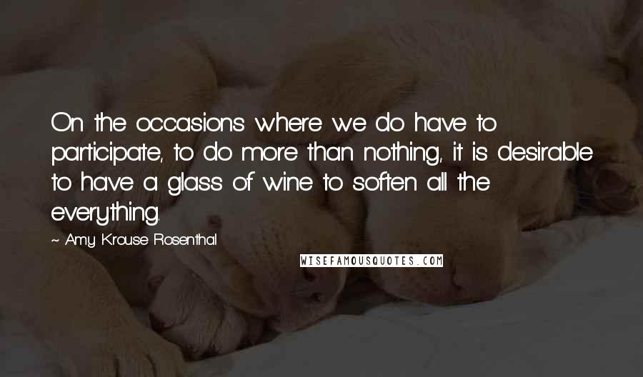 Amy Krouse Rosenthal quotes: On the occasions where we do have to participate, to do more than nothing, it is desirable to have a glass of wine to soften all the everything.