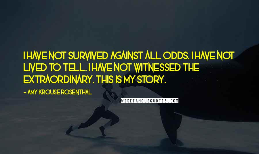 Amy Krouse Rosenthal quotes: I have not survived against all odds. I have not lived to tell. I have not witnessed the extraordinary. This is my story.