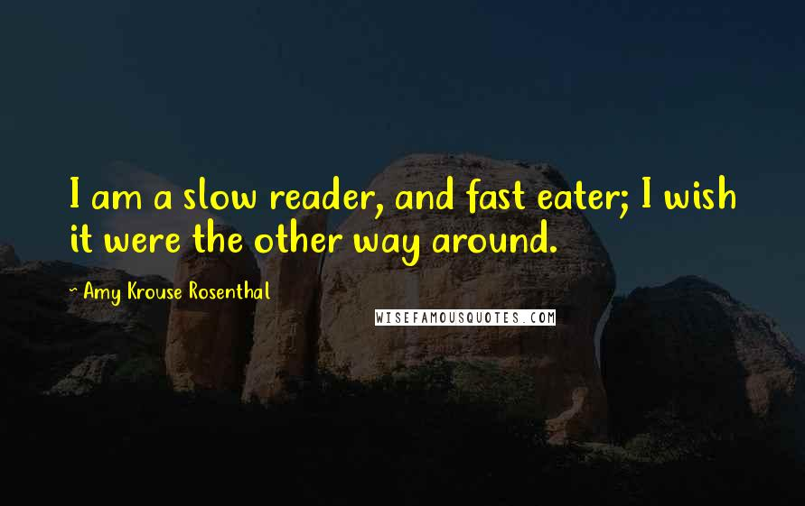 Amy Krouse Rosenthal quotes: I am a slow reader, and fast eater; I wish it were the other way around.