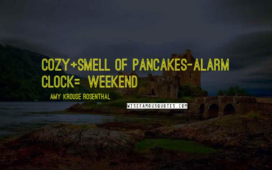 Amy Krouse Rosenthal quotes: cozy+smell of pancakes-alarm clock=weekend