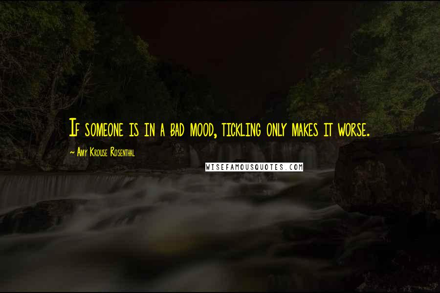 Amy Krouse Rosenthal quotes: If someone is in a bad mood, tickling only makes it worse.