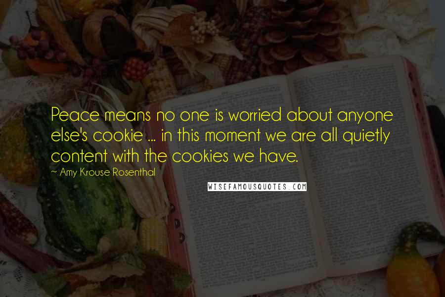 Amy Krouse Rosenthal quotes: Peace means no one is worried about anyone else's cookie ... in this moment we are all quietly content with the cookies we have.