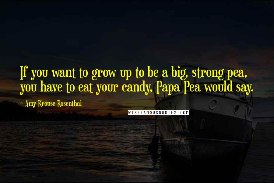 Amy Krouse Rosenthal quotes: If you want to grow up to be a big, strong pea, you have to eat your candy, Papa Pea would say.