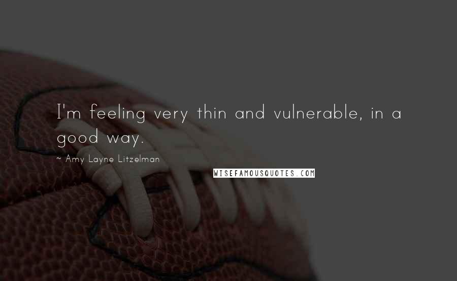 Amy Layne Litzelman quotes: I'm feeling very thin and vulnerable, in a good way.