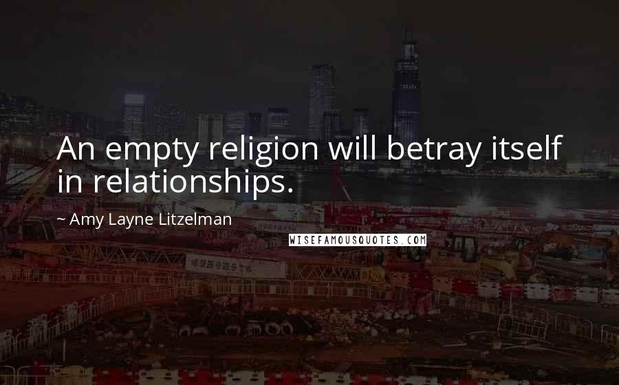 Amy Layne Litzelman quotes: An empty religion will betray itself in relationships.