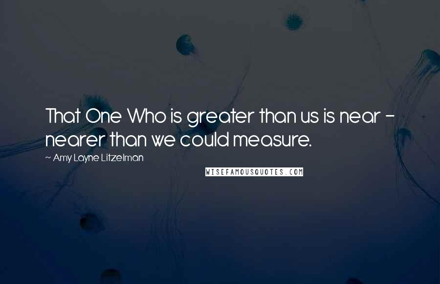 Amy Layne Litzelman quotes: That One Who is greater than us is near - nearer than we could measure.