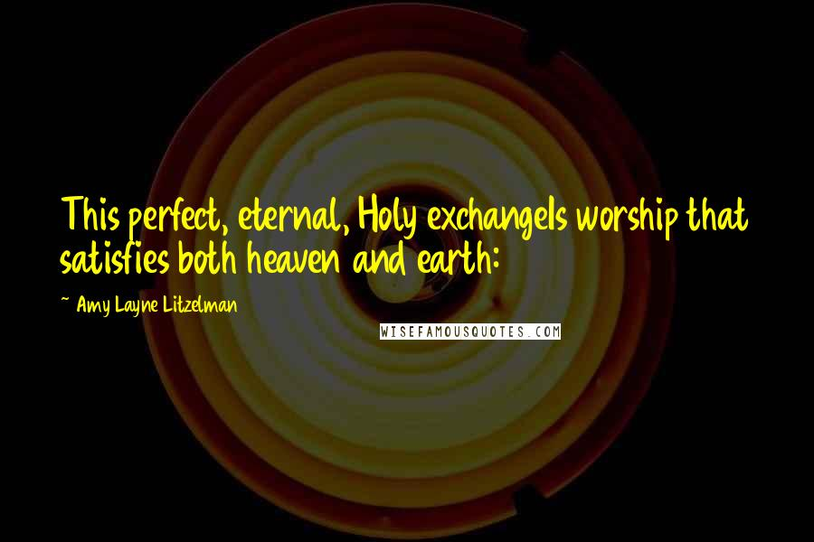 Amy Layne Litzelman quotes: This perfect, eternal, Holy exchangeIs worship that satisfies both heaven and earth: