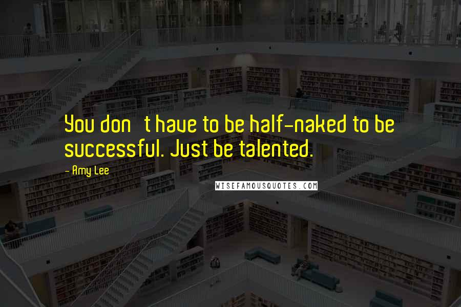 Amy Lee quotes: You don't have to be half-naked to be successful. Just be talented.