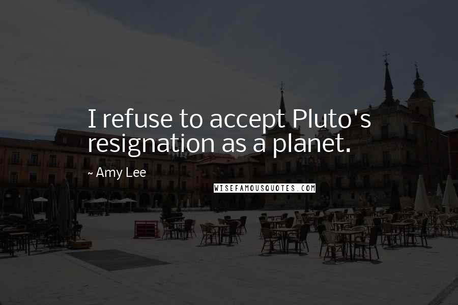 Amy Lee quotes: I refuse to accept Pluto's resignation as a planet.