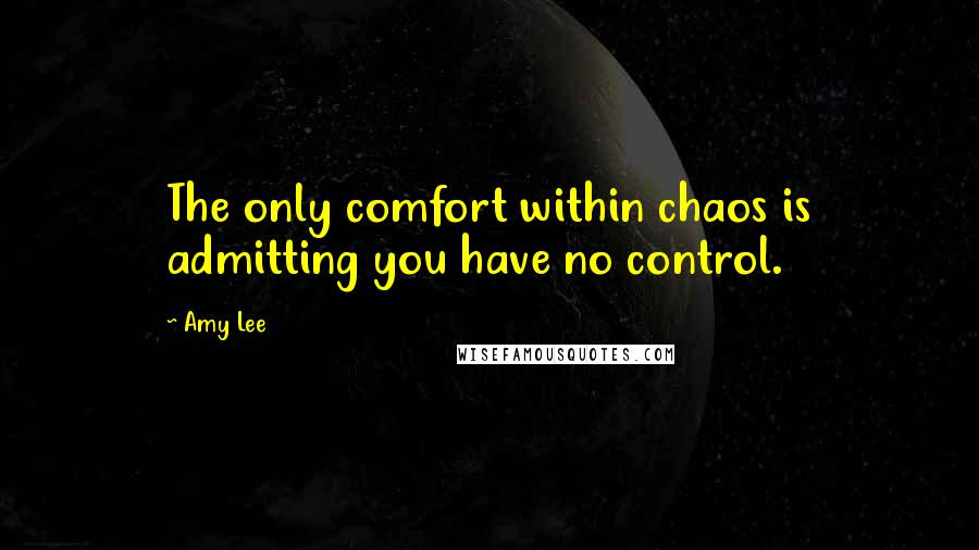 Amy Lee quotes: The only comfort within chaos is admitting you have no control.