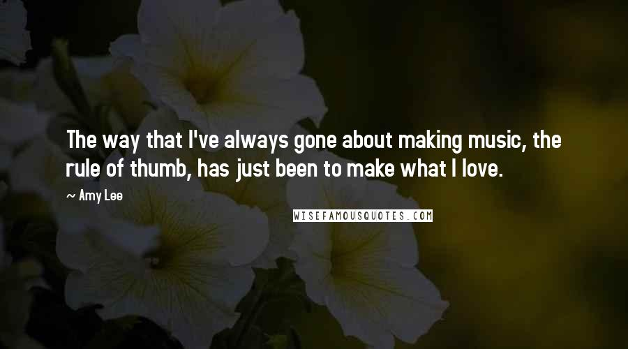 Amy Lee quotes: The way that I've always gone about making music, the rule of thumb, has just been to make what I love.
