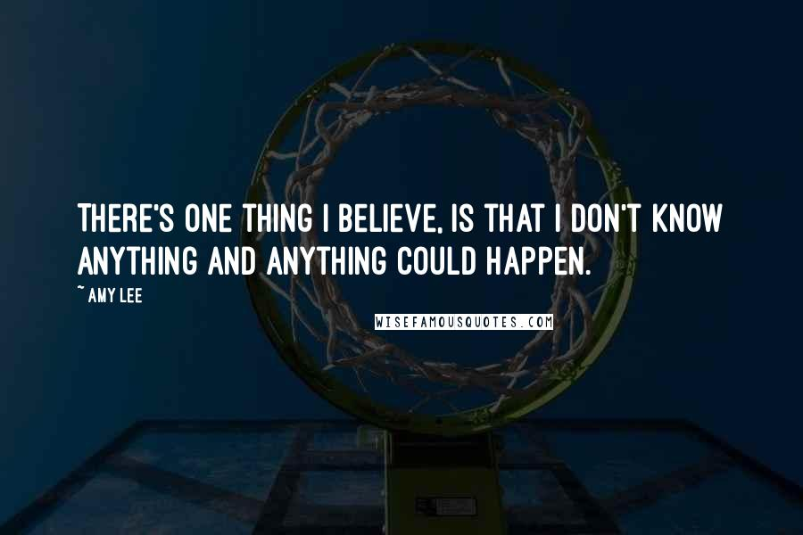 Amy Lee quotes: There's one thing I believe, is that I don't know anything and anything could happen.