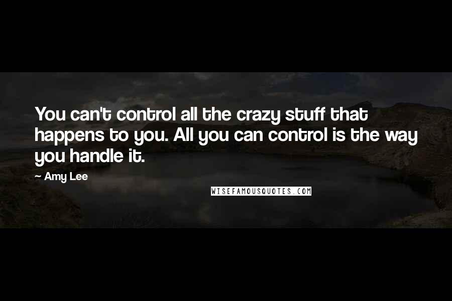 Amy Lee quotes: You can't control all the crazy stuff that happens to you. All you can control is the way you handle it.