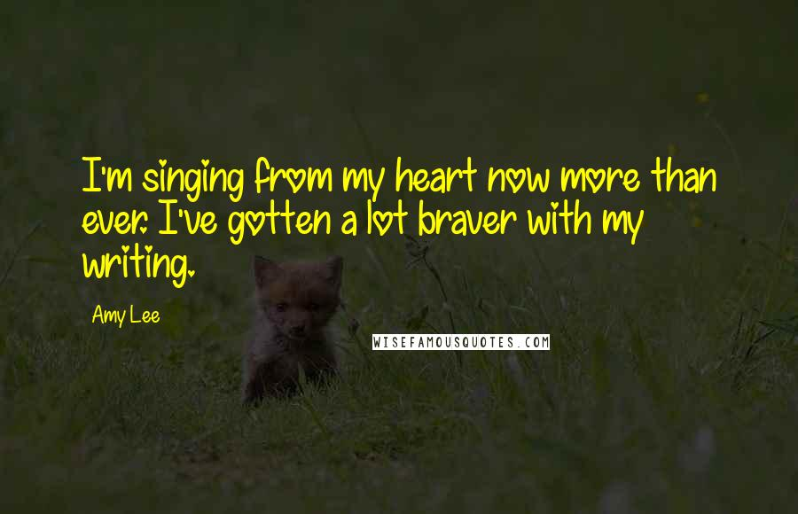 Amy Lee quotes: I'm singing from my heart now more than ever. I've gotten a lot braver with my writing.