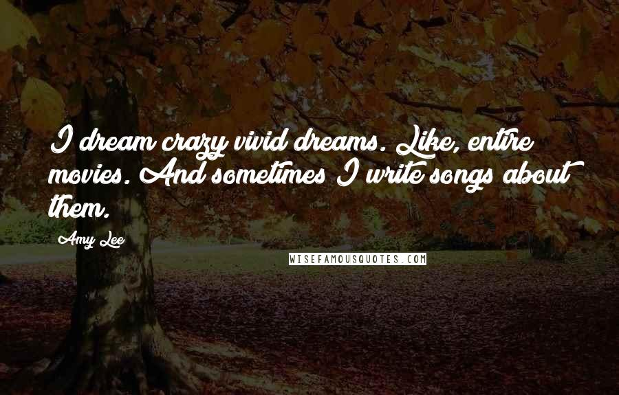 Amy Lee quotes: I dream crazy vivid dreams. Like, entire movies. And sometimes I write songs about them.