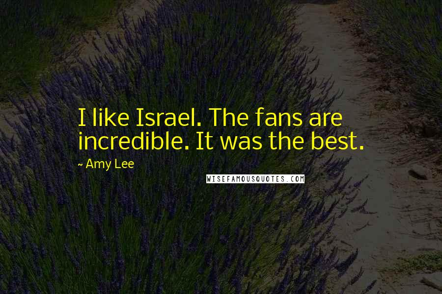 Amy Lee quotes: I like Israel. The fans are incredible. It was the best.