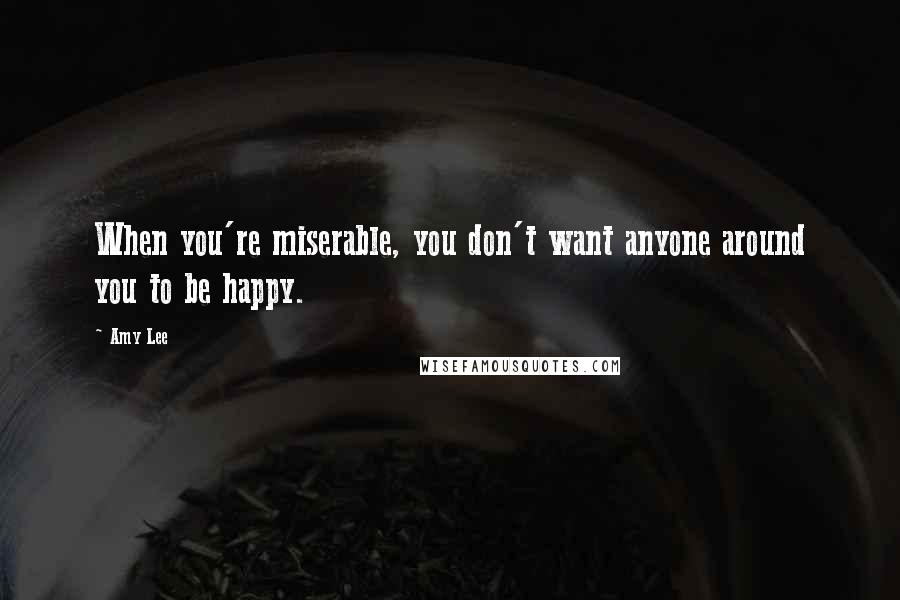Amy Lee quotes: When you're miserable, you don't want anyone around you to be happy.