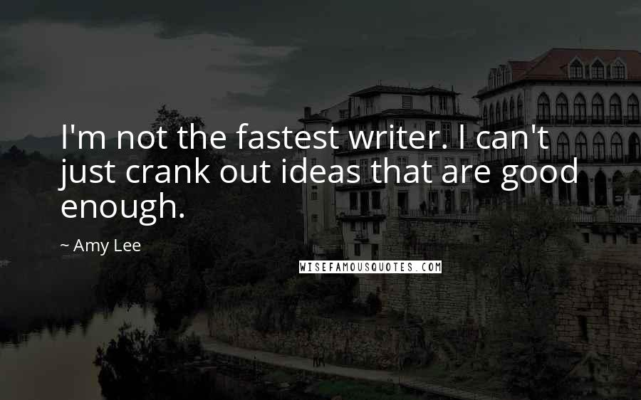 Amy Lee quotes: I'm not the fastest writer. I can't just crank out ideas that are good enough.