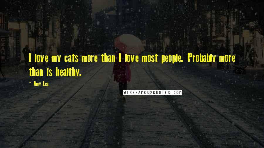 Amy Lee quotes: I love my cats more than I love most people. Probably more than is healthy.