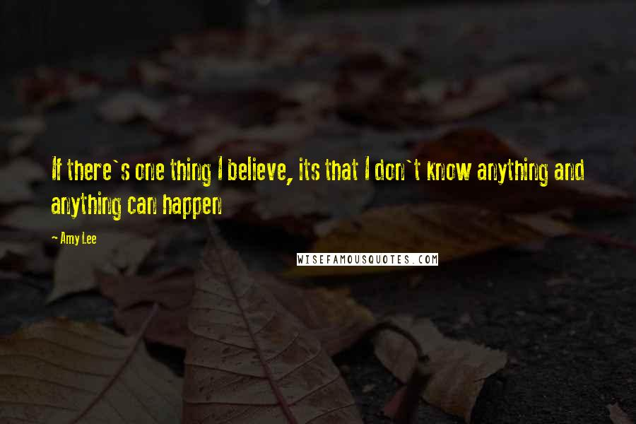 Amy Lee quotes: If there's one thing I believe, its that I don't know anything and anything can happen