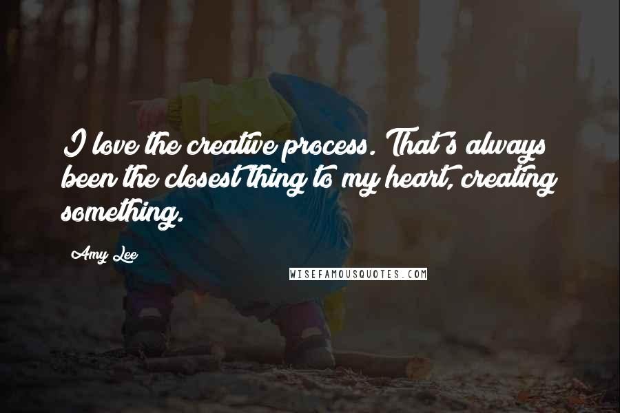 Amy Lee quotes: I love the creative process. That's always been the closest thing to my heart, creating something.