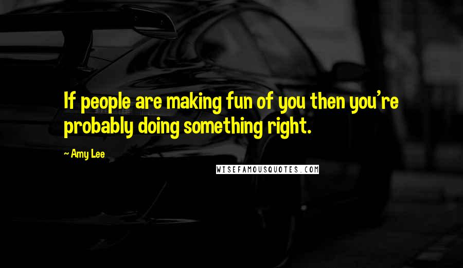 Amy Lee quotes: If people are making fun of you then you're probably doing something right.