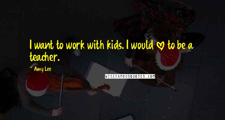Amy Lee quotes: I want to work with kids. I would love to be a teacher.