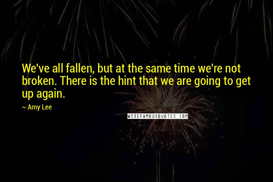Amy Lee quotes: We've all fallen, but at the same time we're not broken. There is the hint that we are going to get up again.