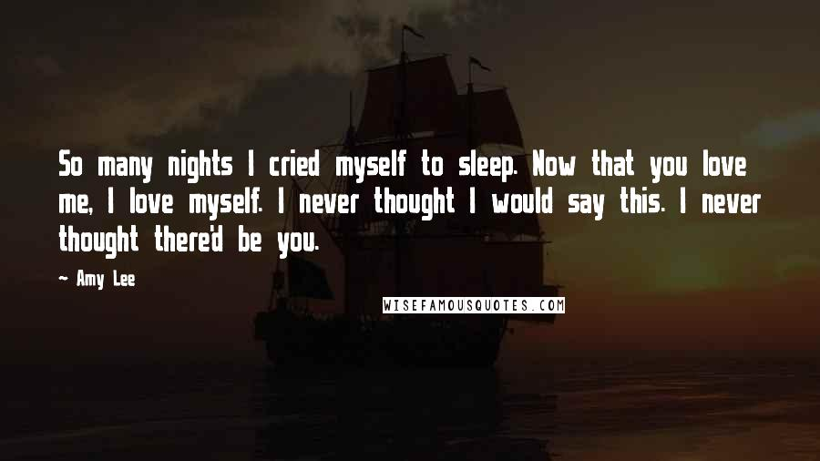 Amy Lee quotes: So many nights I cried myself to sleep. Now that you love me, I love myself. I never thought I would say this. I never thought there'd be you.
