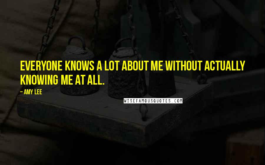 Amy Lee quotes: Everyone knows a lot about me without actually knowing me at all.