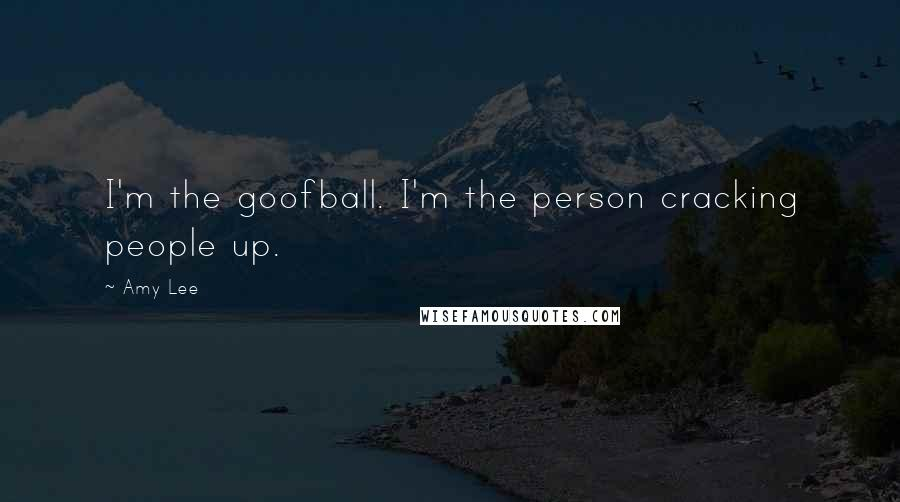 Amy Lee quotes: I'm the goofball. I'm the person cracking people up.