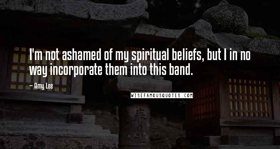 Amy Lee quotes: I'm not ashamed of my spiritual beliefs, but I in no way incorporate them into this band.