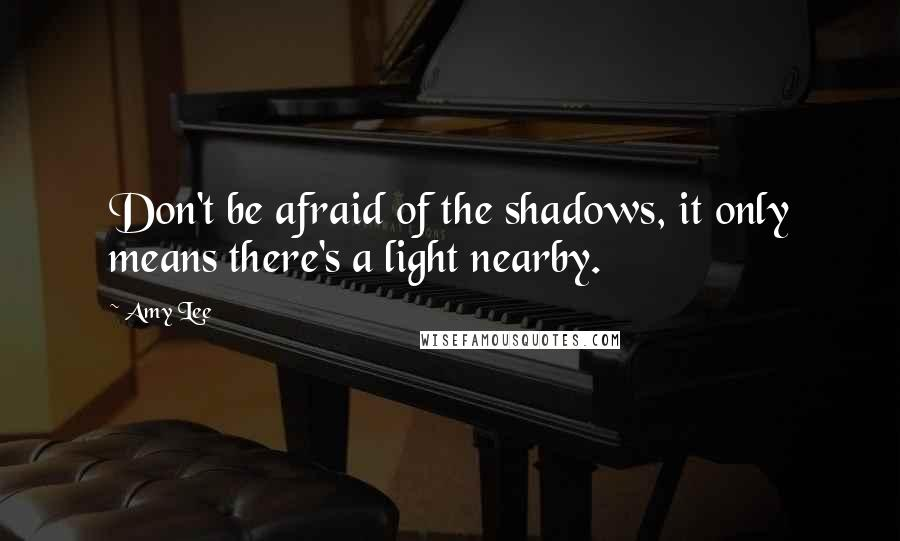 Amy Lee quotes: Don't be afraid of the shadows, it only means there's a light nearby.