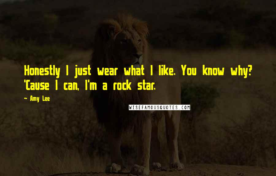 Amy Lee quotes: Honestly I just wear what I like. You know why? 'Cause I can, I'm a rock star.